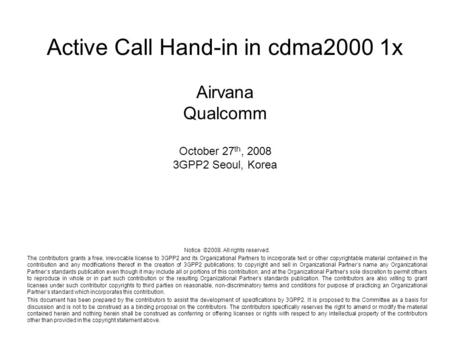 Active Call Hand-in in cdma2000 1x Airvana Qualcomm October 27 th, 2008 3GPP2 Seoul, Korea Notice ©2008. All rights reserved. The contributors grants a.
