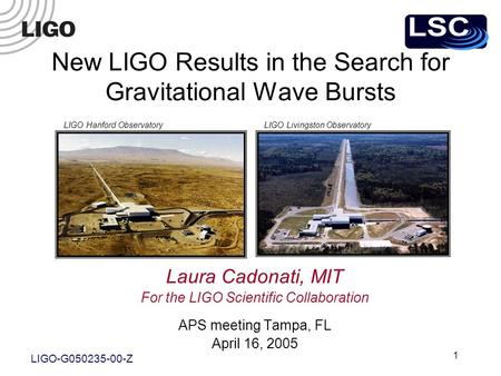 1 Laura Cadonati, MIT For the LIGO Scientific Collaboration APS meeting Tampa, FL April 16, 2005 LIGO Hanford ObservatoryLIGO Livingston Observatory New.
