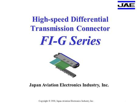 JAE PMK Div. Proprietary. Copyright © 2003 , Japan Aviation Electronics Industry, Ltd. P5070-1 FI-G - 1 High-speed Differential Transmission Connector.