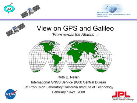 View on GPS and Galileo 'From across the Atlantic…' Ruth E. Neilan International GNSS Service (IGS) Central Bureau Jet Propulsion Laboratory/California.