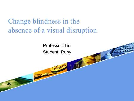 LOGO Change blindness in the absence of a visual disruption Professor: Liu Student: Ruby.