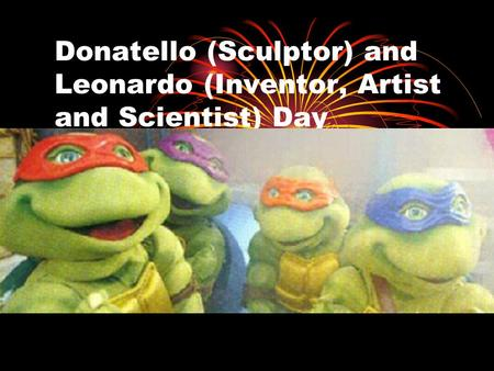 Donatello (Sculptor) and Leonardo (Inventor, Artist and Scientist) Day.