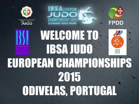 WELCOME TO IBSA JUDO EUROPEAN CHAMPIONSHIPS 2015 ODIVELAS, PORTUGAL.