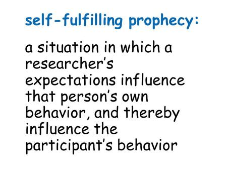 Self-fulfilling prophecy: a situation in which a researcher's expectations influence that person's own behavior, and thereby influence the participant's.