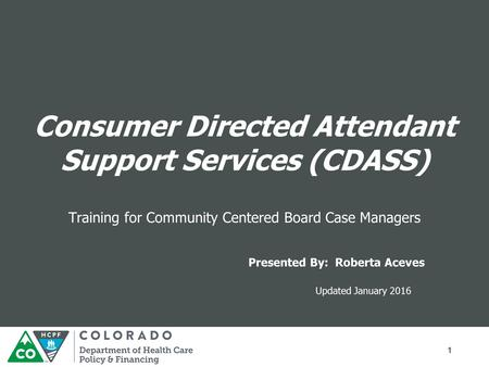 1 Updated January 2016 Presented By: Roberta Aceves Training for Community Centered Board Case Managers Consumer Directed Attendant Support Services (CDASS)