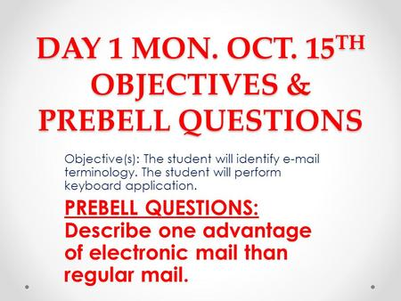DAY 1 MON. OCT. 15 TH OBJECTIVES & PREBELL QUESTIONS Objective(s): The student will identify e-mail terminology. The student will perform keyboard application.