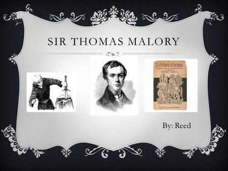 SIR THOMAS MALORY By: Reed. ABOUT THOMAS MALORY  Born in around 1416  Married to Elizabeth Walsh in Leicestershire and had 1 son, Robert  In 1441/1442.