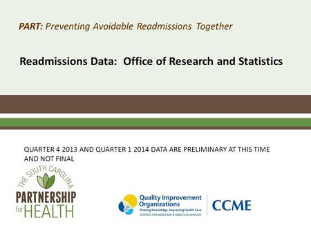 PART: Preventing Avoidable Readmissions Together Readmissions Data: Office of Research and Statistics QUARTER 4 2013 AND QUARTER 1 2014 DATA ARE PRELIMINARY.