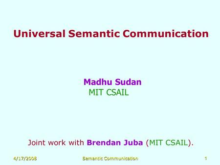 4/17/2008Semantic Communication1 Universal Semantic Communication Madhu Sudan MIT CSAIL Joint work with Brendan Juba (MIT CSAIL).