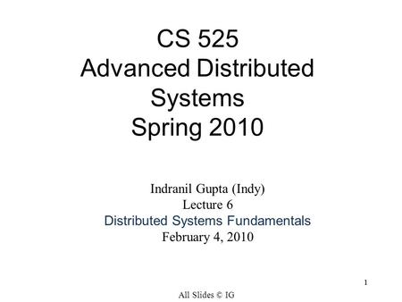 1 CS 525 Advanced Distributed Systems Spring 2010 1 Indranil Gupta (Indy) Lecture 6 Distributed Systems Fundamentals February 4, 2010 All Slides © IG.