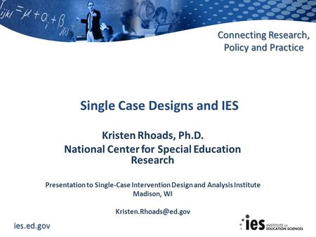 Ies.ed.gov Connecting Research, Policy and Practice Kristen Rhoads, Ph.D. National Center for Special Education Research Presentation to Single-Case Intervention.