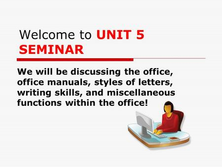 Welcome to UNIT 5 SEMINAR We will be discussing the office, office manuals, styles of letters, writing skills, and miscellaneous functions within the office!
