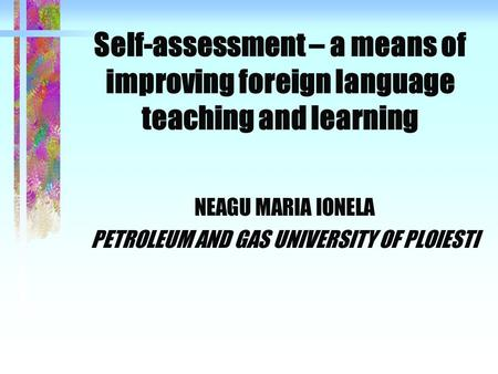 Self-assessment – a means of improving foreign language teaching and learning NEAGU MARIA IONELA PETROLEUM AND GAS UNIVERSITY OF PLOIESTI.