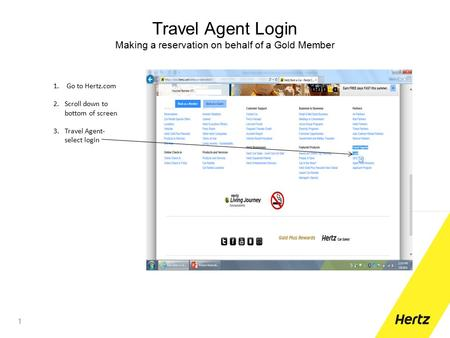 Travel Agent Login Making a reservation on behalf of a Gold Member 1 1. Go to Hertz.com 2.Scroll down to bottom of screen 3.Travel Agent- select login.