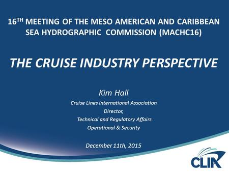 16 TH MEETING OF THE MESO AMERICAN AND CARIBBEAN SEA HYDROGRAPHIC COMMISSION (MACHC16) THE CRUISE INDUSTRY PERSPECTIVE Kim Hall Cruise Lines International.