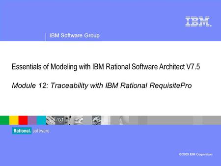 ® IBM Software Group © 2009 IBM Corporation Module 12: Traceability with IBM Rational RequisitePro Essentials of Modeling with IBM Rational Software Architect.