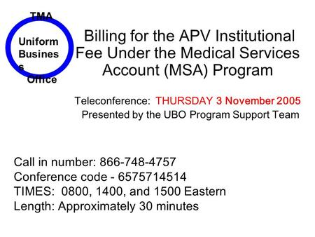 Billing for the APV Institutional Fee Under the Medical Services Account (MSA) Program Teleconference: THURSDAY 3 November 2005 Presented by the UBO Program.