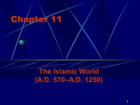 1 Chapter 11 The Islamic World (A.D. 570–A.D. 1250)