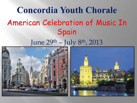 Concordia Youth Chorale American Celebration of Music In Spain June 29 th – July 8 th, 2013.