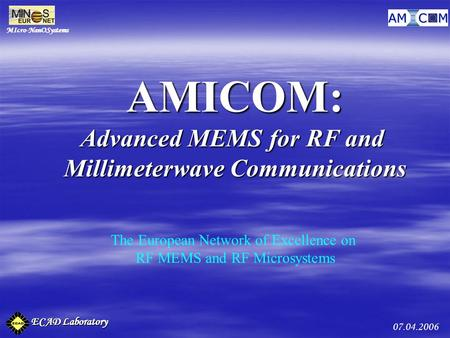 MIcro-NanOSystems ECAD Laboratory 07.04.2006 AMICOM: Advanced MEMS for RF and Millimeterwave Communications The European Network of Excellence on RF MEMS.