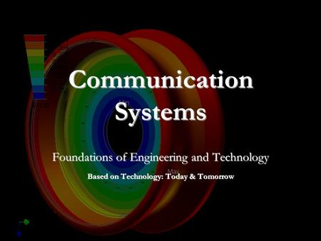 Communication Systems Foundations of Engineering and Technology Based on Technology: Today & Tomorrow.