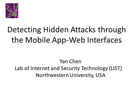 Detecting Hidden Attacks through the Mobile App-Web Interfaces Yan Chen Lab of Internet and Security Technology (LIST) Northwestern University, USA.