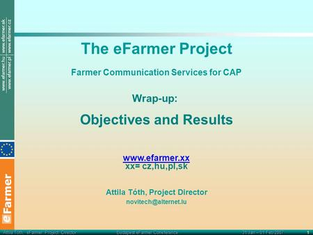 Attila Tóth, eFarmer Project Director Budapest eFarmer Coneference31 Jan – 01 Feb 20071 The eFarmer Project Farmer Communication Services for CAP Wrap-up: