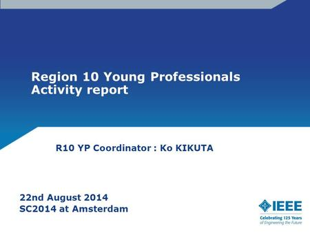 Region 10 Young Professionals Activity report 22nd August 2014 SC2014 at Amsterdam R10 YP Coordinator : Ko KIKUTA.