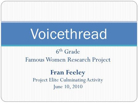 6 th Grade Famous Women Research Project Fran Feeley Project Elite Culminating Activity June 10, 2010 Voicethread.