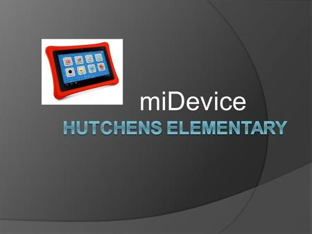 MiDevice. Goal: The goal of miDevice at Hutchens Elementary is to help students develop 21 st century technology and communication skills.