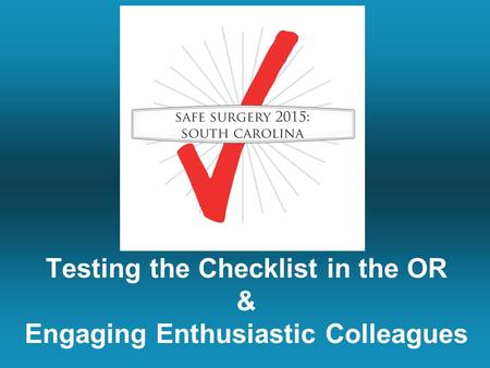 Testing the Checklist in the OR & Engaging Enthusiastic Colleagues.