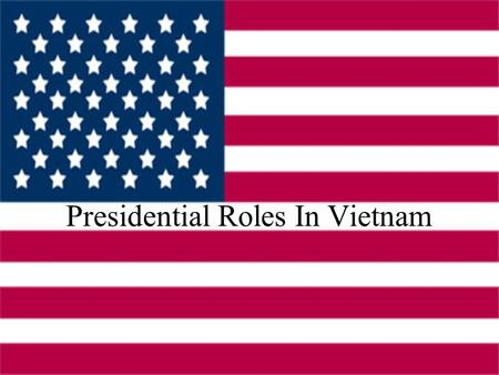 Presidential Roles In Vietnam. Harry Truman He refuses Ho Chi Minh's pleas at the end of WWII to keep the French out of Vietnam Aids the French in their.