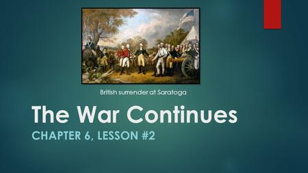 The War Continues CHAPTER 6, LESSON #2 British surrender at Saratoga.