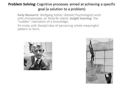 Problem Solving: Cognitive processes aimed at achieving a specific goal (a solution to a problem) Early Research: Wolfgang Kohler (Gestalt Psychologist)