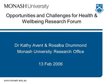 Www.monash.edu.au Opportunities and Challenges for Health & Wellbeing Research Forum Dr Kathy Avent & Rosalba Drummond Monash University Research Office.