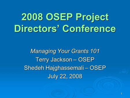 1 2008 OSEP Project Directors' Conference Managing Your Grants 101 Terry Jackson – OSEP Shedeh Hajghassemali – OSEP July 22, 2008.