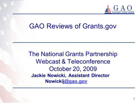 1 GAO Reviews of Grants.gov The National Grants Partnership Webcast & Teleconference October 20, 2009 Jackie Nowicki, Assistant Director
