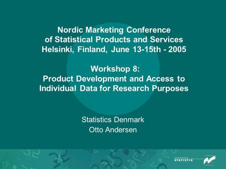 Nordic Marketing Conference of Statistical Products and Services Helsinki, Finland, June 13-15th - 2005 Workshop 8: Product Development and Access to Individual.