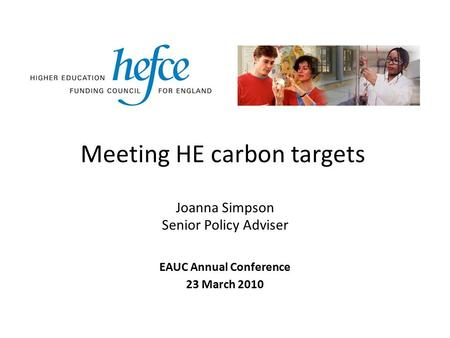 Meeting HE carbon targets EAUC Annual Conference 23 March 2010 Joanna Simpson Senior Policy Adviser.