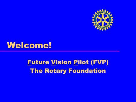 Welcome! Future Vision Pilot (FVP) The Rotary Foundation.
