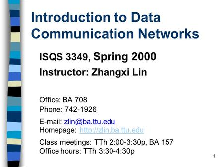 1 Introduction to Data Communication Networks ISQS 3349, Spring 2000 Instructor: Zhangxi Lin Office: BA 708 Phone: 742-1926   Homepage: