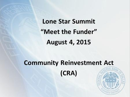 "Lone Star Summit ""Meet the Funder"" August 4, 2015 Community Reinvestment Act (CRA)"