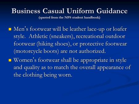 Business Casual Uniform Guidance (quoted from the NPS student handbook) Men's footwear will be leather lace-up or loafer style. Athletic (sneakers), recreational.