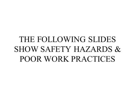 THE FOLLOWING SLIDES SHOW SAFETY HAZARDS & POOR WORK PRACTICES.