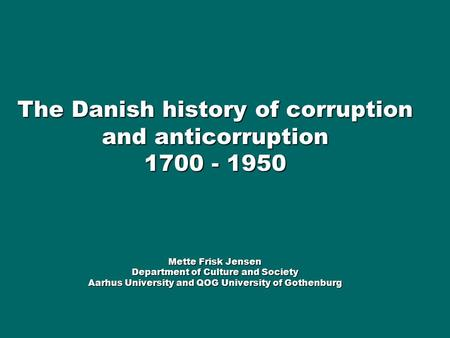 The Danish history of corruption and anticorruption 1700 - 1950 Mette Frisk Jensen Department of Culture and Society Aarhus University and QOG University.