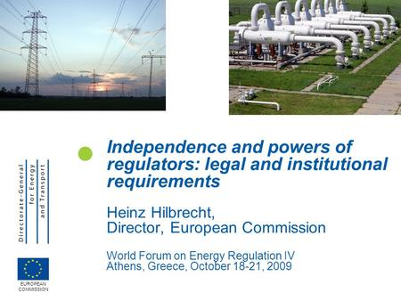Independence and powers of regulators: legal and institutional requirements Heinz Hilbrecht, Director, European Commission World Forum on Energy Regulation.