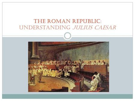 The Roman Republic: Understanding Julius Caesar. Creating the republic: 509 Bce Romans establish a republic  Latin res publica, meaning public affairs
