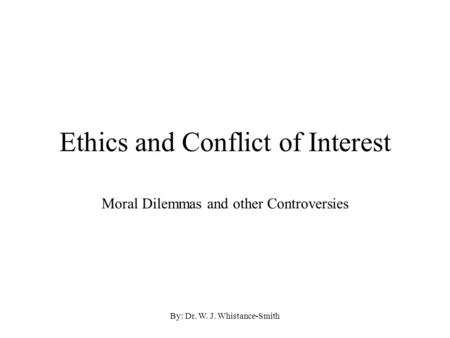By: Dr. W. J. Whistance-Smith Ethics and Conflict of Interest Moral Dilemmas and other Controversies.