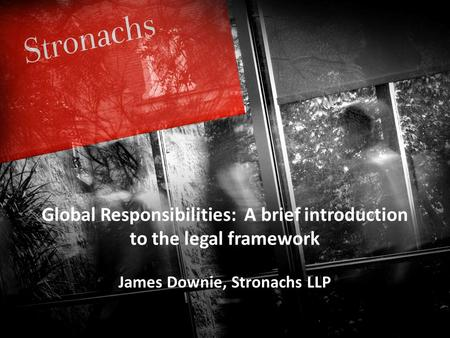 Stronachs T : 01224 845845 E : W :  9 th May 2013 Global Responsibilities: A brief introduction to the legal framework.