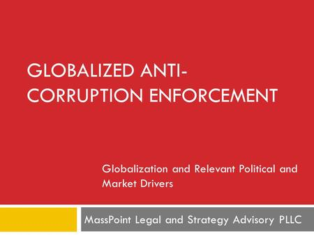 MassPoint Legal and Strategy Advisory PLLC GLOBALIZED ANTI- CORRUPTION ENFORCEMENT Globalization and Relevant Political and Market Drivers.